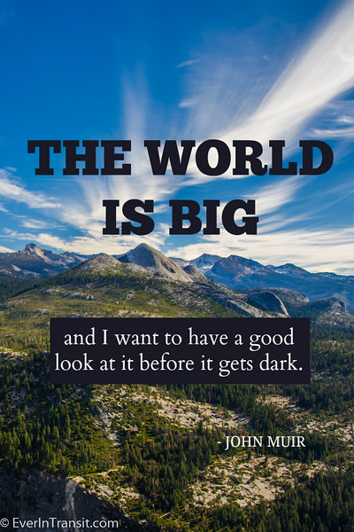 """The world is big and I want to have a good look at it before it gets dark"" - John Muir quote on travel"